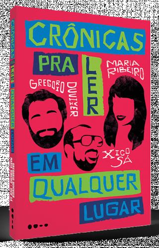 Crônicas pra ler em qualquer lugar - Gregorio Duvivier, Maria Ribeiro e Xico Sá