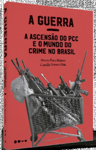 A guerra: a ascensão do PCC e o mundo do crime no Brasil  - Bruno Paes Manso e Camila Nunes Dias