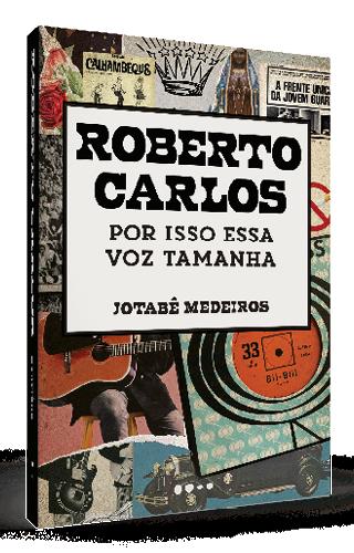 Roberto Carlos: por isso essa voz tamanha - Jotabê Medeiros